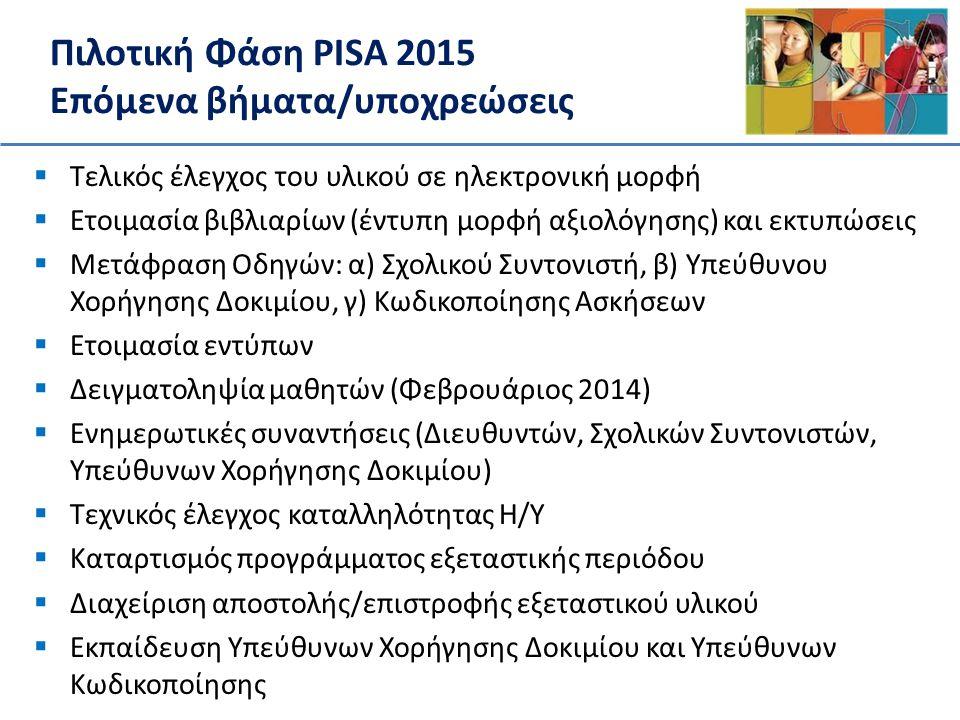 Πιλοτική Φάση PISA 2015 Δράσεις ενημέρωσης – Ενημερωτικές συναντήσεις • Νοέμβριος 2013 – ενημέρωση Διευθυντών • Ιανουάριος 2014 – ενημέρωση Συντονιστών Σχολείων • Φεβρουάριος 2014 – ενημέρωση καθηγητών Πληροφορικής – Υλικό προώθησης της έρευνας PISA 2015 • Αφίσες, τρίπτυχα, ιστοσελίδα, επιστολή προς τους γονείς Εθνικό Κέντρο PISA 2015