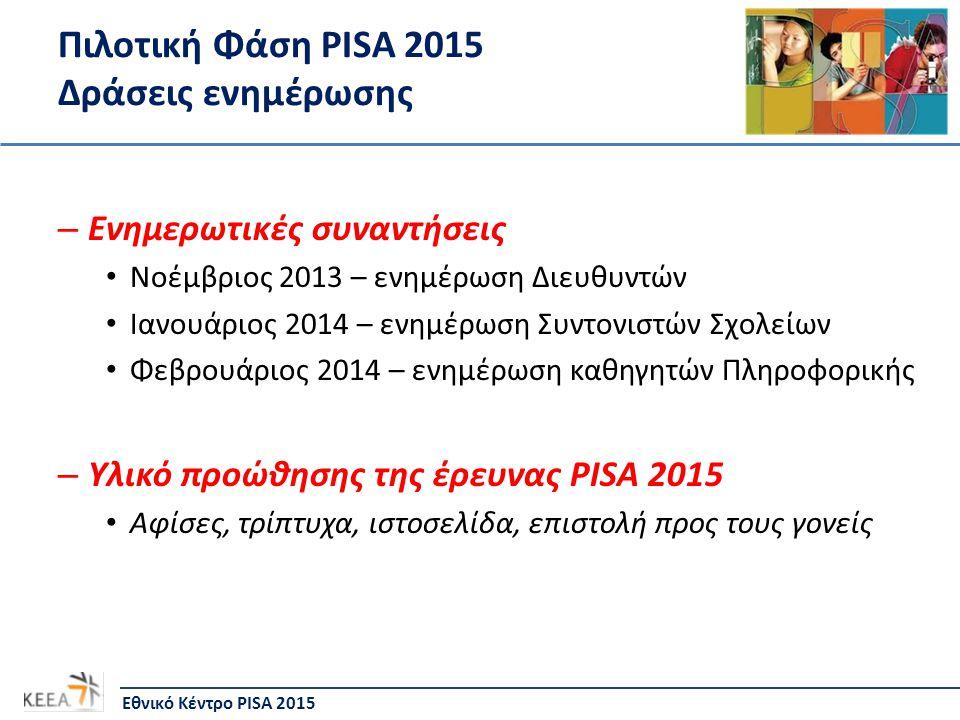 Πιλοτική Φάση PISA 2015 Δράσεις ενημέρωσης – Ενημερωτικές συναντήσεις • Νοέμβριος 2013 – ενημέρωση Διευθυντών • Ιανουάριος 2014 – ενημέρωση Συντονιστώ