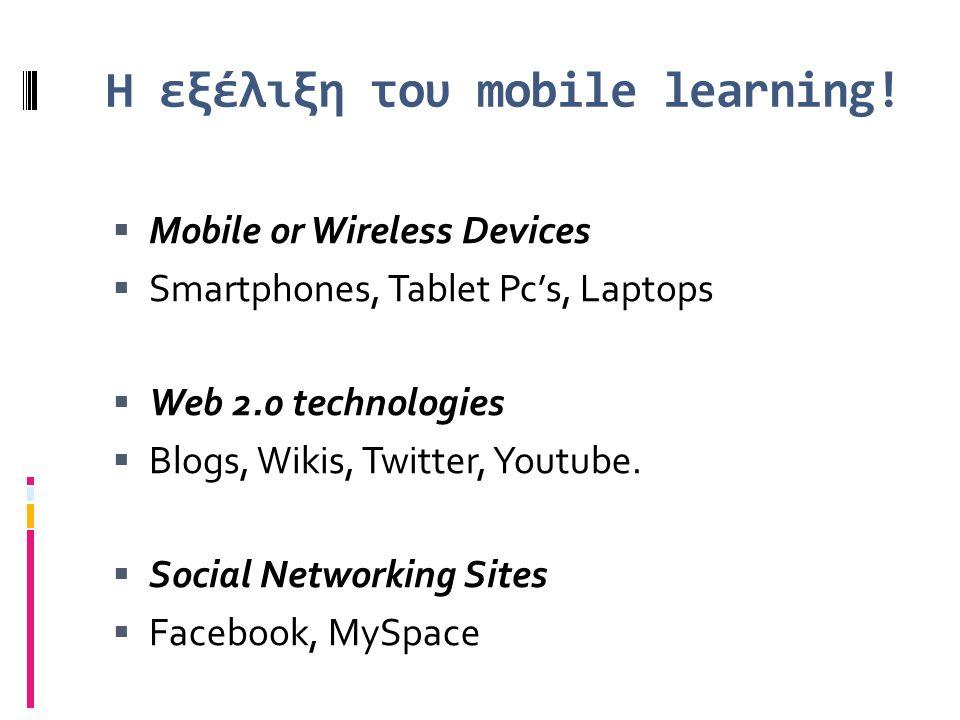 Η εξέλιξη του mobile learning!  Mobile or Wireless Devices  Smartphones, Tablet Pc's, Laptops  Web 2.0 technologies  Blogs, Wikis, Twitter, Youtub