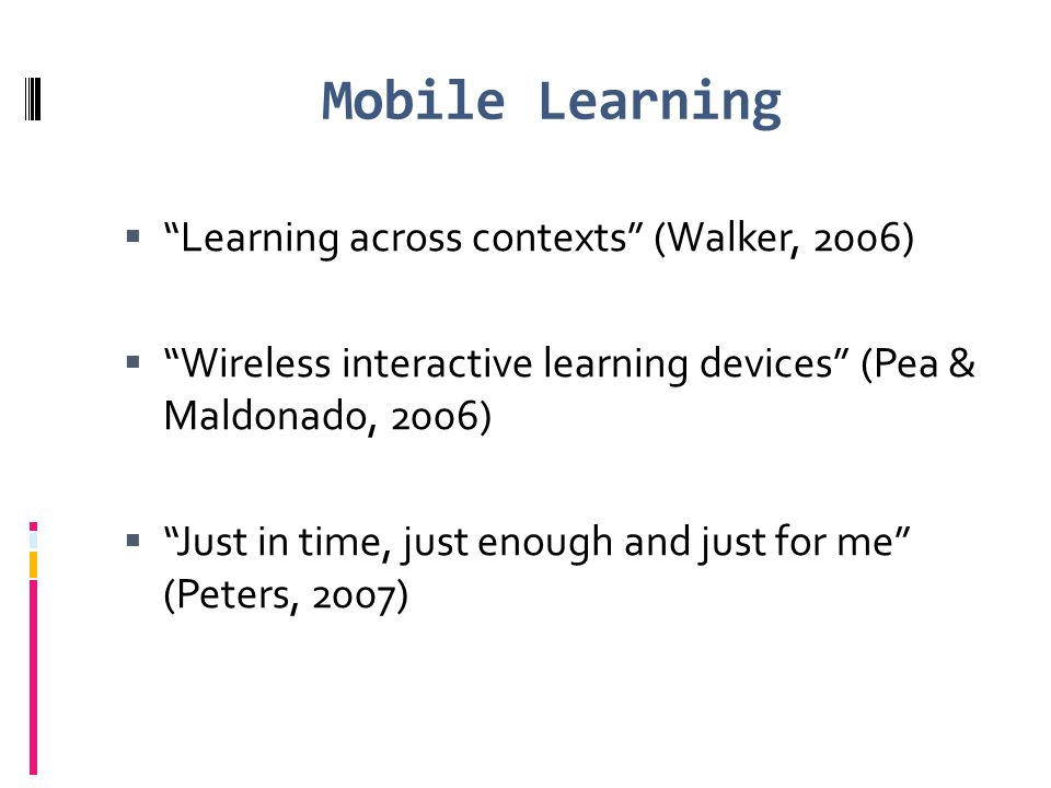 "Mobile Learning  ""Learning across contexts"" (Walker, 2006)  ""Wireless interactive learning devices"" (Pea & Maldonado, 2006)  ""Just in time, just en"