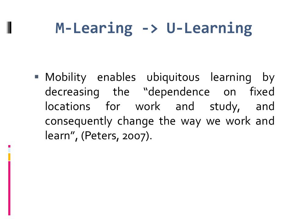 "M-Learing -> U-Learning  Mobility enables ubiquitous learning by decreasing the ""dependence on fixed locations for work and study, and consequently c"