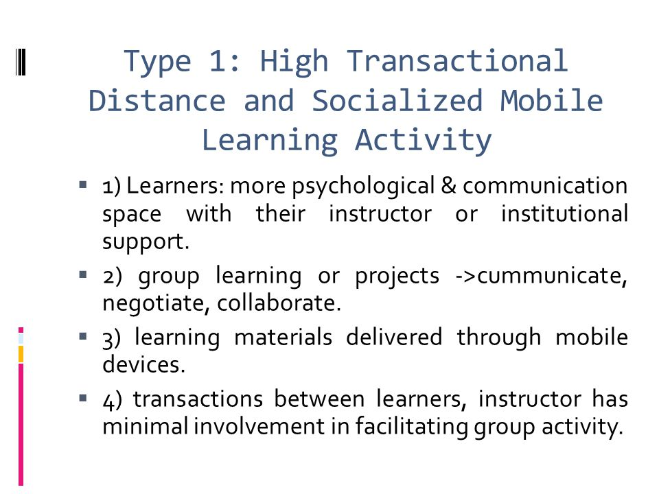 Type 1: High Transactional Distance and Socialized Mobile Learning Activity  1) Learners: more psychological & communication space with their instruc