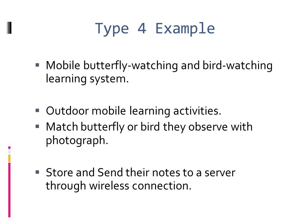 Type 4 Example  Mobile butterfly-watching and bird-watching learning system.  Outdoor mobile learning activities.  Match butterfly or bird they obs