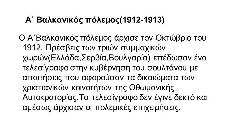 Α΄ Βαλκανικός πόλεμος(1912-1913) Ο Α΄Βαλκανικός πόλεμος άρχισε τον Οκτώβριο του 1912. Πρέσβεις των τριών συμμαχικών χωρών(Ελλάδα,Σερβία,Βουλγαρία) επέ