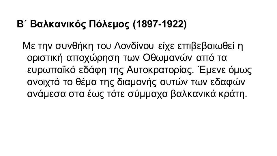 Β΄ Βαλκανικός Πόλεμος (1897-1922) Με την συνθήκη του Λονδίνου είχε επιβεβαιωθεί η οριστική αποχώρηση των Οθωμανών από τα ευρωπαϊκό εδάφη της Αυτοκρατο