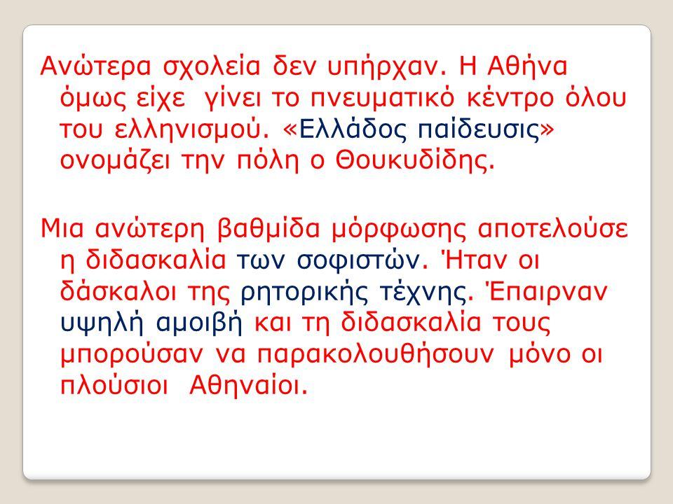 Ανώτερα σχολεία δεν υπήρχαν. Η Αθήνα όμως είχε γίνει το πνευματικό κέντρο όλου του ελληνισμού. «Ελλάδος παίδευσις» ονομάζει την πόλη ο Θουκυδίδης. Μια
