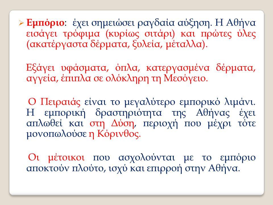  Εμπόριο : έχει σημειώσει ραγδαία αύξηση. Η Αθήνα εισάγει τρόφιμα (κυρίως σιτάρι) και πρώτες ύλες (ακατέργαστα δέρματα, ξυλεία, μέταλλα). Εξάγει υφάσ