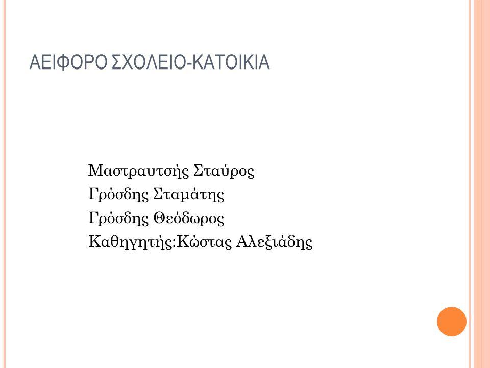 ΑΕΙΦΟΡΟ ΣΧΟΛΕΙΟ-ΚΑΤΟΙΚΙΑ Μαστραυτσής Σταύρος Γρόσδης Σταμάτης Γρόσδης Θεόδωρος Καθηγητής:Κώστας Αλεξιάδης