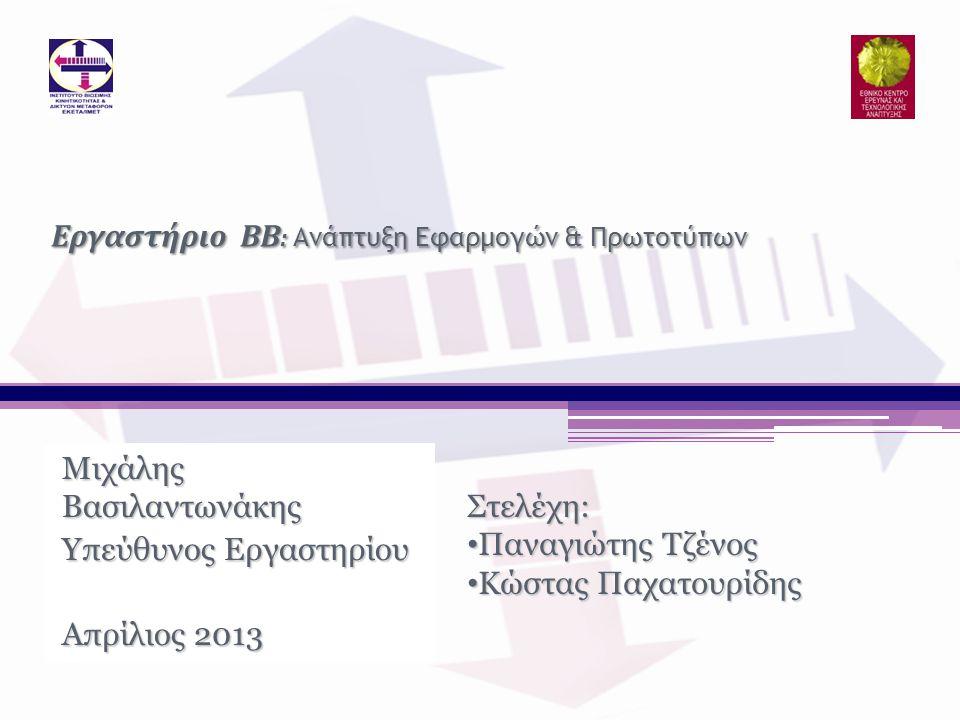 Μιχάλης Βασιλαντωνάκης Υπεύθυνος Εργαστηρίου Απρίλιος 2013 Εργαστήριο ΒΒ : Ανάπτυξη Εφαρμογών & Πρωτοτύπων Στελέχη: • Παναγιώτης Τζένος • Κώστας Παχατ