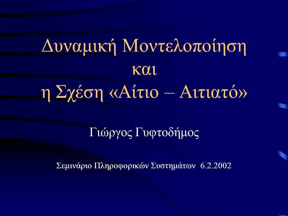 Δυναμική Μοντελοποίηση και η Σχέση «Αίτιο – Αιτιατό» Γιώργος Γυφτοδήμος Σεμινάριο Πληροφορικών Συστημάτων 6.2.2002