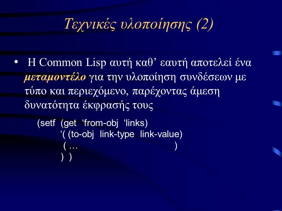 Τεχνικές υλοποίησης (2) • Η Common Lisp αυτή καθ' εαυτή αποτελεί ένα μεταμοντέλο για την υλοποίηση συνδέσεων με τύπο και περιεχόμενο, παρέχοντας άμεση δυνατότητα έκφρασής τους (setf (get 'from-obj 'links) '( (to-obj link-type link-value) ( … ) ) )