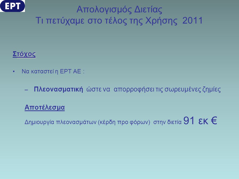 Απολογισμός Διετίας Τι πετύχαμε στο τέλος της Χρήσης 2011 τόχος Στόχος •Να καταστεί η ΕΡΤ ΑΕ : – Πλεονασματική ώστε να απορροφήσει τις σωρευμένες ζημί