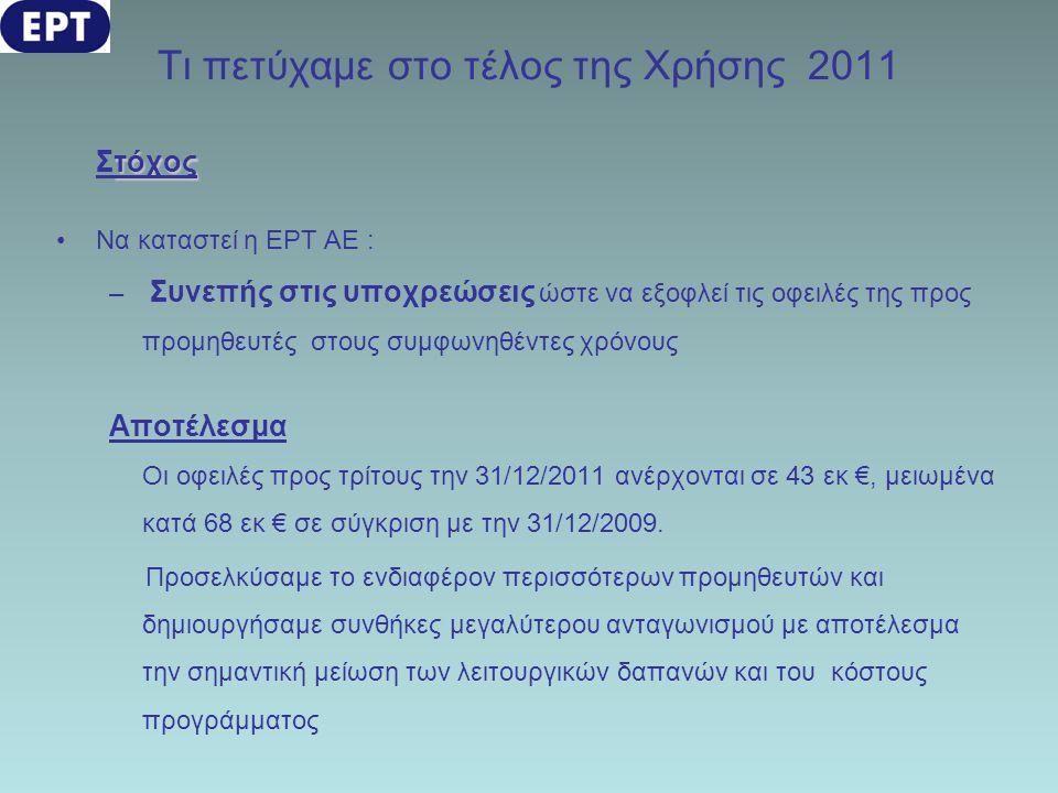 Τι πετύχαμε στο τέλος της Χρήσης 2011 τόχος Στόχος •Να καταστεί η ΕΡΤ ΑΕ : – Συνεπής στις υποχρεώσεις ώστε να εξοφλεί τις οφειλές της προς προμηθευτές