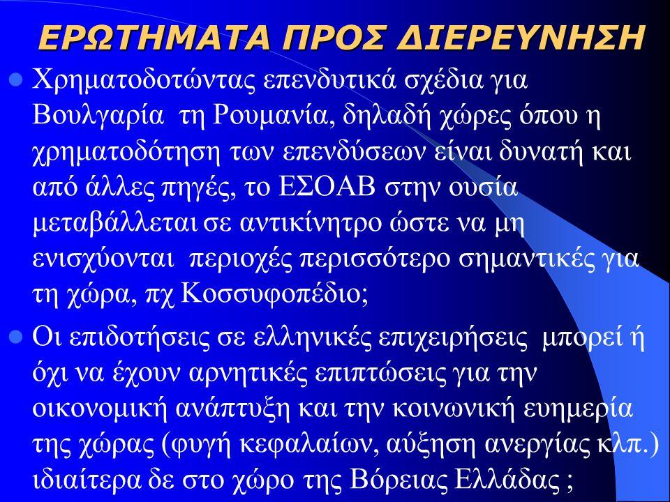 ΕΡΩΤΗΜΑΤΑ ΠΡΟΣ ΔΙΕΡΕΥΝΗΣΗ  Σε ποιο βαθμό η ελληνική αναπτυξιακή πολιτική θα πρέπει να βασίζεται στη θέση ότι η Ελλάδα θα πρέπει να είναι ο κύριος χρηματοδότης των όποιων προγραμμάτων έχουν αξιολογηθεί;  Θα πρέπει η έμφαση της αναπτυξιακής πολιτικής να δίνεται σε μεγάλα έργα ή σε μικρά αναπτυξιακά έργα ;  Σε ποιο βαθμό ο σχεδιασμός της ελληνικής αναπτυξιακής βαλκανικής πολιτικής θα πρέπει να βασίζεται στη θέση ότι η Ελλάδα θα πρέπει εκείνη να είναι κυρίως που προσδιορίζει τα έργα προς χρηματοδότηση;  Κατά πόσον πρέπει ένα κράτος πρέπει να επιχορηγεί τις επιχειρήσεις που «μεταναστεύουν» ;