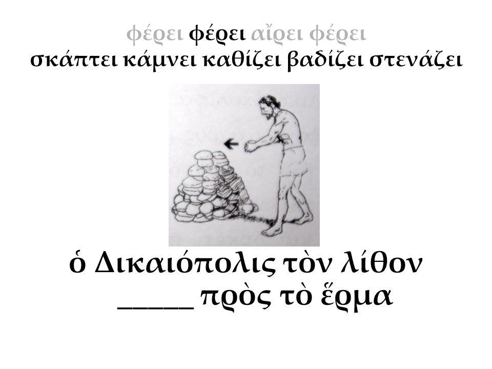 ὁ Δικαιόπολις τὸν λίθον _____ πρὸς τὸ ἕρμα