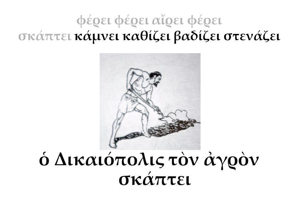 φέρει φέρει αἴρει φέρει σκάπτει κάμνει καθίζει βαδίζει στενάζει ὁ Δικαιόπολις τὸν ἀγρὸν σκάπτει