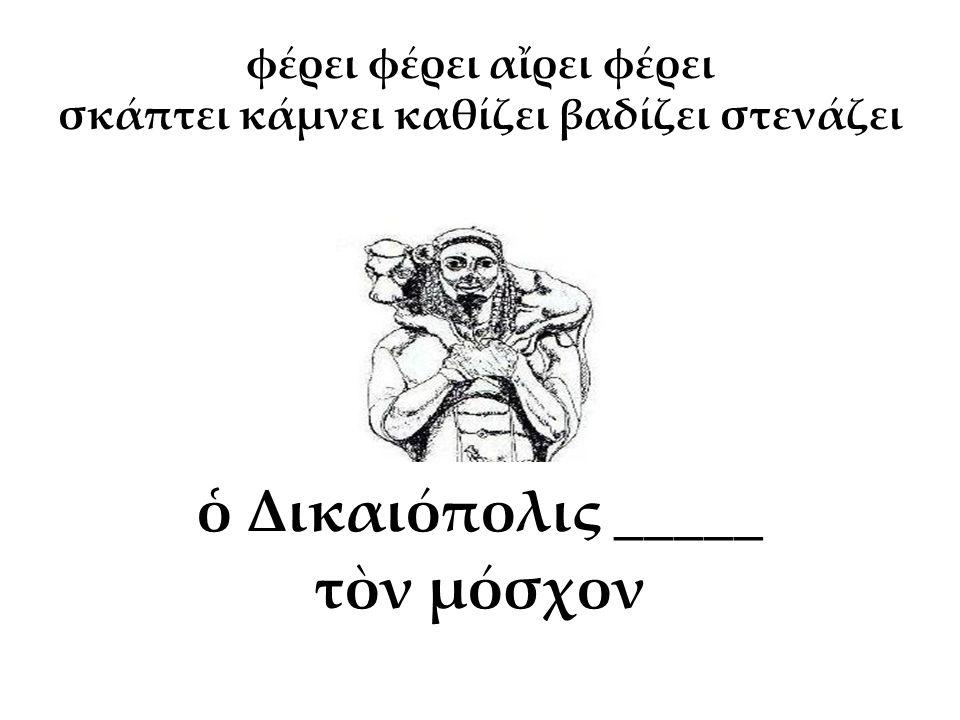 ὁ Δικαιόπολις _____ τὸν μόσχον