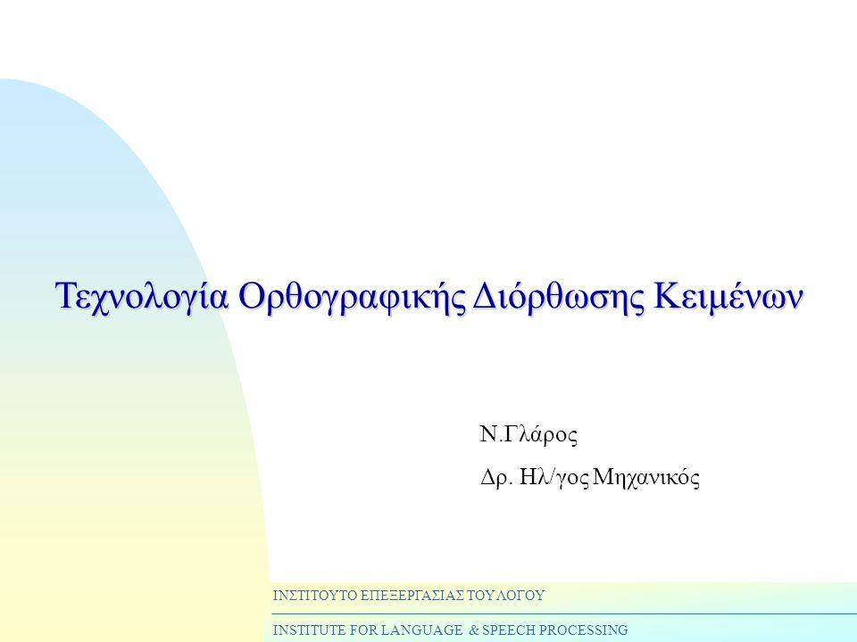 ΙΝΣΤΙΤΟΥΤΟ ΕΠΕΞΕΡΓΑΣΙΑΣ ΤΟΥ ΛΟΓΟΥ INSTITUTE FOR LANGUAGE & SPEECH PROCESSING Τεχνολογία Ορθογραφικής Διόρθωσης Κειμένων Ν.Γλάρος Δρ.