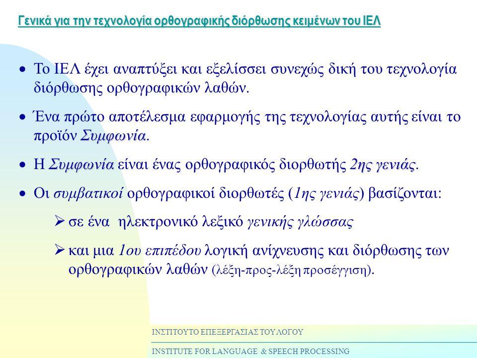 ΙΝΣΤΙΤΟΥΤΟ ΕΠΕΞΕΡΓΑΣΙΑΣ ΤΟΥ ΛΟΓΟΥ INSTITUTE FOR LANGUAGE & SPEECH PROCESSING Γενικά για την τεχνολογία ορθογραφικής διόρθωσης κειμένων του ΙΕΛ  Το ΙΕΛ έχει αναπτύξει και εξελίσσει συνεχώς δική του τεχνολογία διόρθωσης ορθογραφικών λαθών.