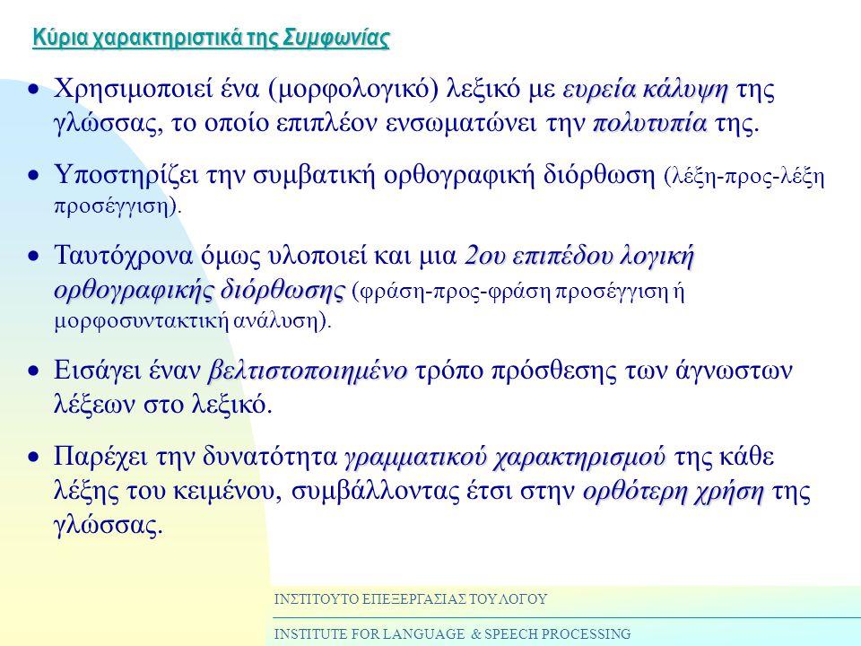 ΙΝΣΤΙΤΟΥΤΟ ΕΠΕΞΕΡΓΑΣΙΑΣ ΤΟΥ ΛΟΓΟΥ INSTITUTE FOR LANGUAGE & SPEECH PROCESSING Κύρια χαρακτηριστικά της Συμφωνίας ευρεία κάλυψη πολυτυπία  Χρησιμοποιεί ένα (μορφολογικό) λεξικό με ευρεία κάλυψη της γλώσσας, το οποίο επιπλέον ενσωματώνει την πολυτυπία της.