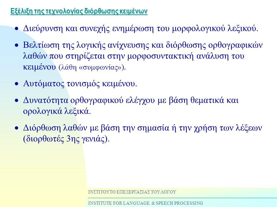 ΙΝΣΤΙΤΟΥΤΟ ΕΠΕΞΕΡΓΑΣΙΑΣ ΤΟΥ ΛΟΓΟΥ INSTITUTE FOR LANGUAGE & SPEECH PROCESSING Εξέλιξη της τεχνολογίας διόρθωσης κειμένων  Διεύρυνση και συνεχής ενημέρωση του μορφολογικού λεξικού.