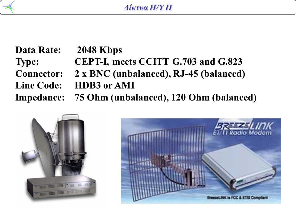 Data Rate: 2048 Kbps Type:CEPT-I, meets CCITT G.703 and G.823 Connector:2 x BNC (unbalanced), RJ-45 (balanced) Line Code:HDB3 or AMI Impedance:75 Ohm