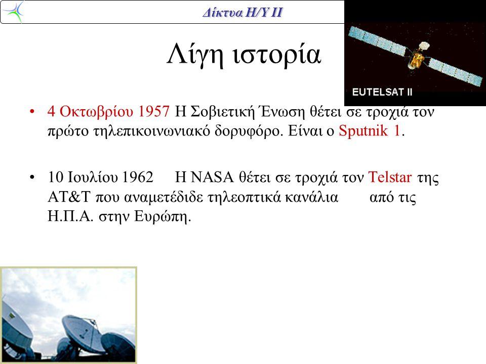 Δίκτυα Η/Υ ΙΙ Λίγη ιστορία •4 Οκτωβρίου 1957Η Σοβιετική Ένωση θέτει σε τροχιά τον πρώτο τηλεπικοινωνιακό δορυφόρο. Είναι ο Sputnik 1. •10 Ιουλίου 1962