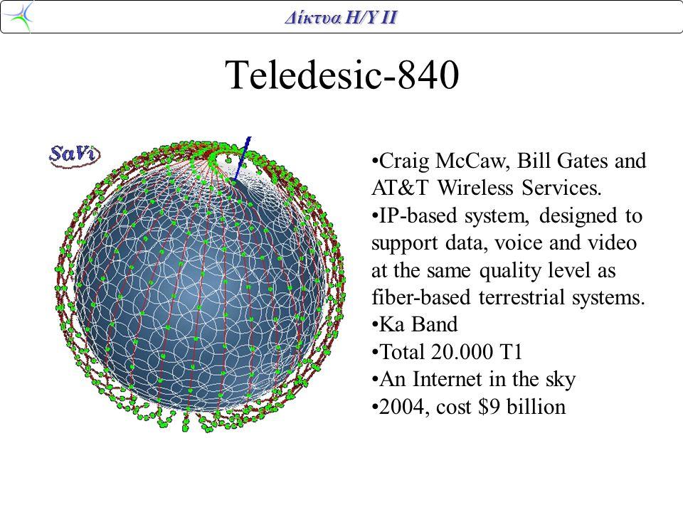 Δίκτυα Η/Υ ΙΙ Teledesic-840 •Craig McCaw, Bill Gates and AT&T Wireless Services. •IP-based system, designed to support data, voice and video at the sa