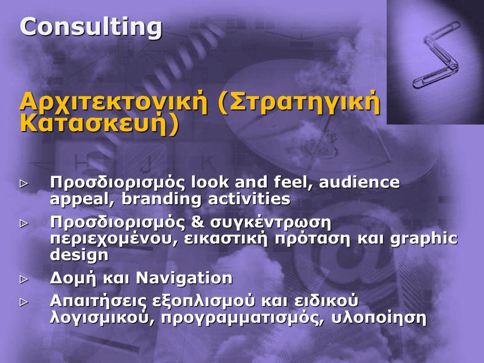 Consulting Αρχιτεκτονική (Στρατηγική – Κατασκευή)  Προσδιορισμός look and feel, audience appeal, branding activities  Προσδιορισμός & συγκέντρωση περιεχομένου, εικαστική πρόταση και graphic design  Δομή και Navigation  Απαιτήσεις εξοπλισμού και ειδικού λογισμικού, προγραμματισμός, υλοποίηση