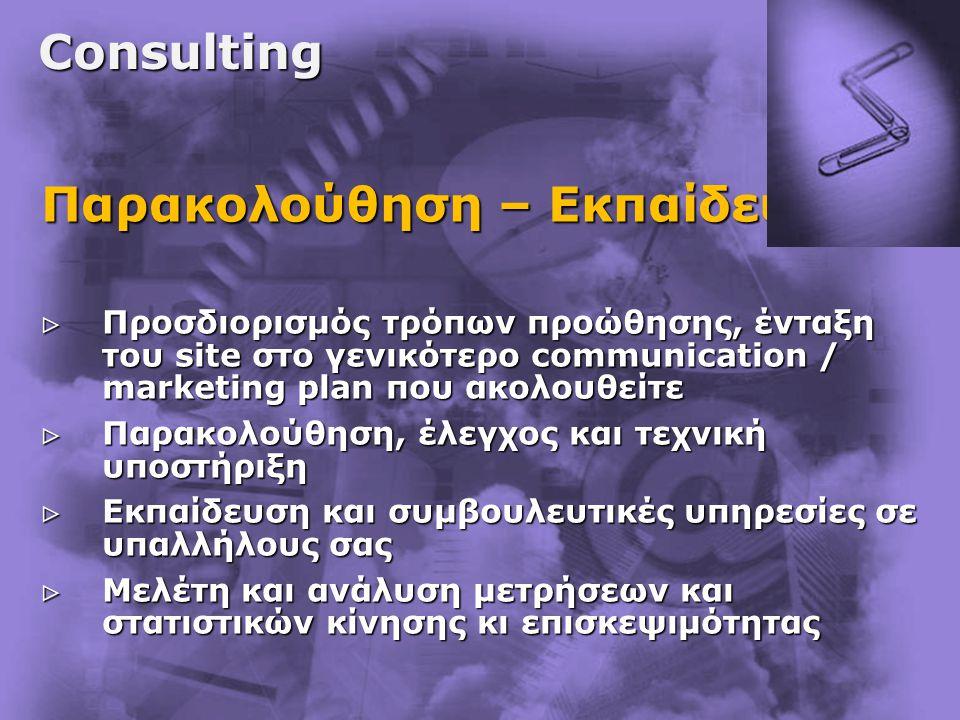 Consulting Παρακολούθηση – Εκπαίδευση  Προσδιορισμός τρόπων προώθησης, ένταξη του site στο γενικότερο communication / marketing plan που ακολουθείτε
