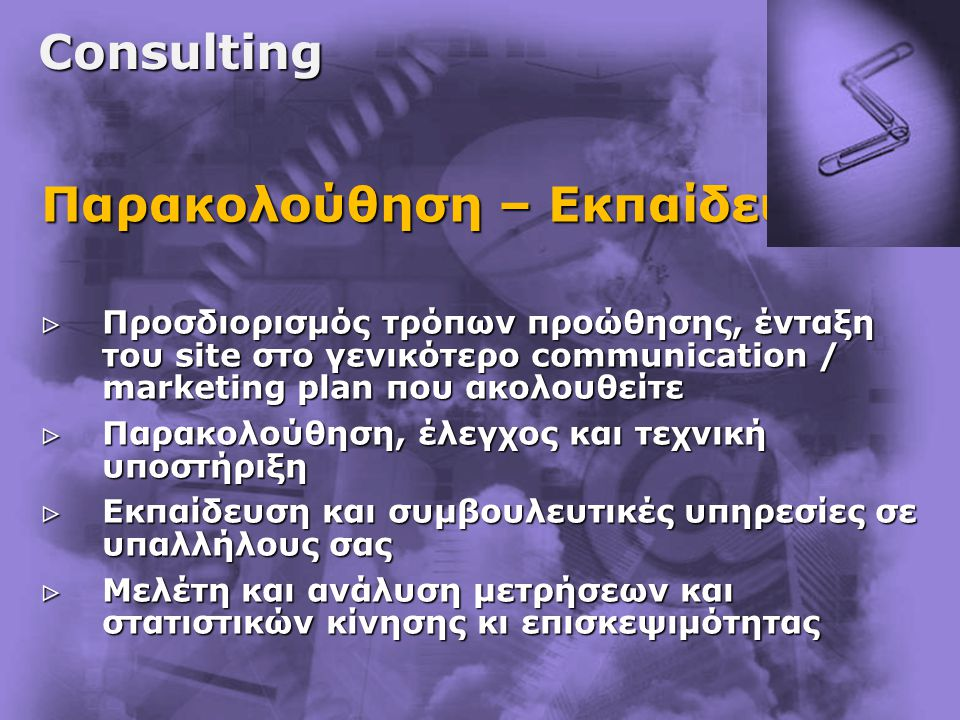Consulting Παρακολούθηση – Εκπαίδευση  Προσδιορισμός τρόπων προώθησης, ένταξη του site στο γενικότερο communication / marketing plan που ακολουθείτε  Παρακολούθηση, έλεγχος και τεχνική υποστήριξη  Εκπαίδευση και συμβουλευτικές υπηρεσίες σε υπαλλήλους σας  Μελέτη και ανάλυση μετρήσεων και στατιστικών κίνησης κι επισκεψιμότητας