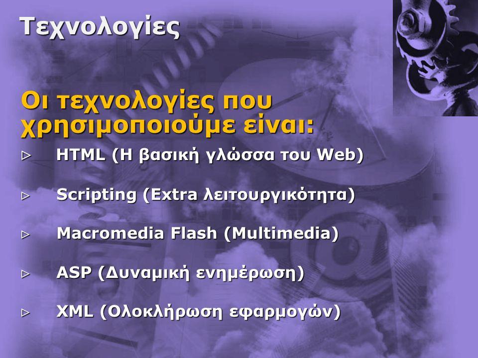 Τεχνολογίες Οι τεχνολογίες που χρησιμοποιούμε είναι:  HTML (Η βασική γλώσσα του Web)  HTML (Η βασική γλώσσα του Web)  Scripting (Extra λειτουργικότητα)  Scripting (Extra λειτουργικότητα)  Macromedia Flash (Multimedia)  Macromedia Flash (Multimedia)  ASP (Δυναμική ενημέρωση)  ASP (Δυναμική ενημέρωση)  XML (Ολοκλήρωση εφαρμογών)