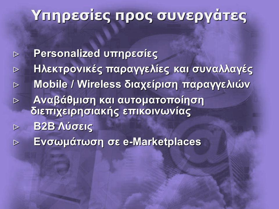 Υπηρεσίες προς συνεργάτες  Personalized υπηρεσίες  Ηλεκτρονικές παραγγελίες και συναλλαγές  Mobile / Wireless διαχείριση παραγγελιών  Αναβάθμιση και αυτοματοποίηση διεπιχειρησιακής επικοινωνίας  Β2Β Λύσεις  Ενσωμάτωση σε e-Marketplaces