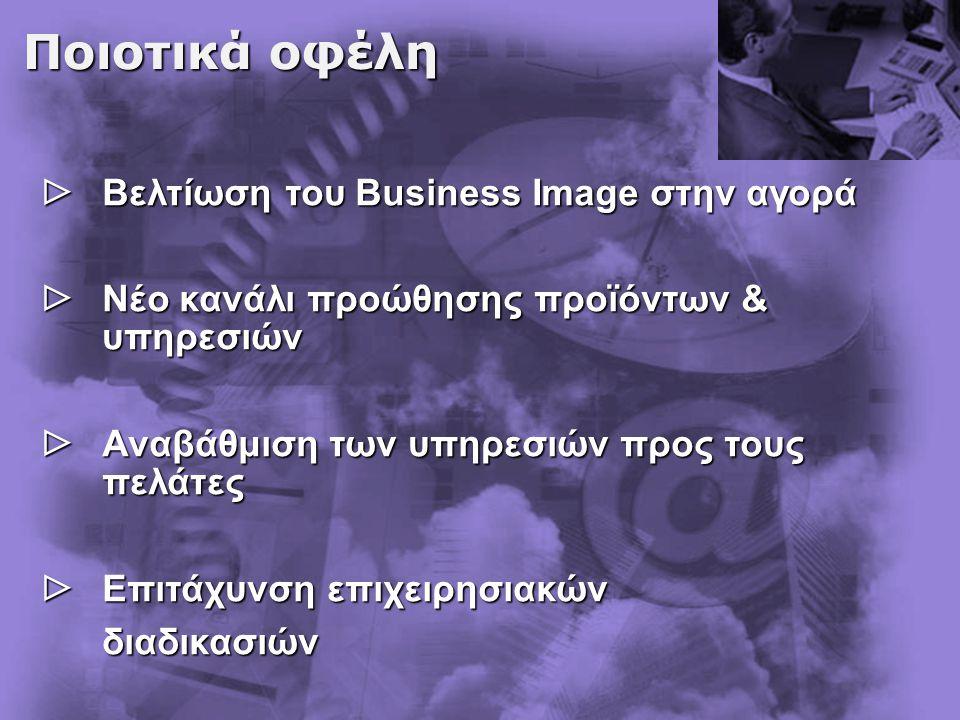Ποιοτικά οφέλη  Βελτίωση του Business Ιmage στην αγορά  Νέο κανάλι προώθησης προϊόντων & υπηρεσιών  Αναβάθμιση των υπηρεσιών προς τους πελάτες  Επιτάχυνση επιχειρησιακών διαδικασιών