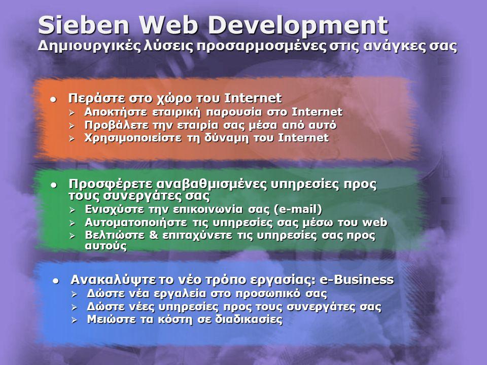 Sieben Web Development Δημιουργικές λύσεις προσαρμοσμένες στις ανάγκες σας  Προσφέρετε αναβαθμισμένες υπηρεσίες προς τους συνεργάτες σας  Ενισχύστε την επικοινωνία σας (e-mail)  Αυτοματοποιήστε τις υπηρεσίες σας μέσω του web  Βελτιώστε & επιταχύνετε τις υπηρεσίες σας προς αυτούς  Περάστε στο χώρο του Internet  Αποκτήστε εταιρική παρουσία στο Internet  Προβάλετε την εταιρία σας μέσα από αυτό  Χρησιμοποιείστε τη δύναμη του Internet  Ανακαλύψτε το νέο τρόπο εργασίας: e-Business  Δώστε νέα εργαλεία στο προσωπικό σας  Δώστε νέες υπηρεσίες προς τους συνεργάτες σας  Μειώστε τα κόστη σε διαδικασίες