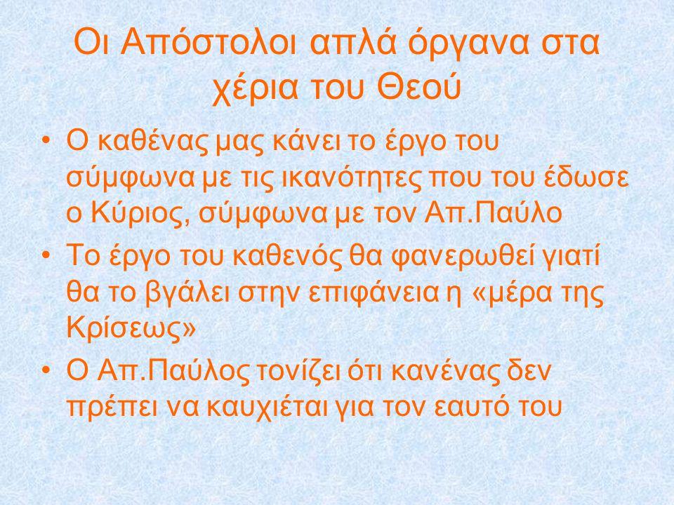Οι Απόστολοι απλά όργανα στα χέρια του Θεού •Ο καθένας μας κάνει το έργο του σύμφωνα με τις ικανότητες που του έδωσε ο Κύριος, σύμφωνα με τον Απ.Παύλο •Το έργο του καθενός θα φανερωθεί γιατί θα το βγάλει στην επιφάνεια η «μέρα της Κρίσεως» •Ο Απ.Παύλος τονίζει ότι κανένας δεν πρέπει να καυχιέται για τον εαυτό του