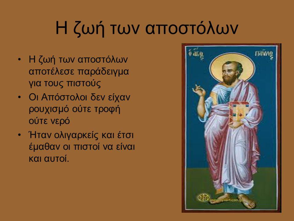 Η ζωή των αποστόλων •Η ζωή των αποστόλων αποτέλεσε παράδειγμα για τους πιστούς •Οι Απόστολοι δεν είχαν ρουχισμό ούτε τροφή ούτε νερό •Ήταν ολιγαρκείς