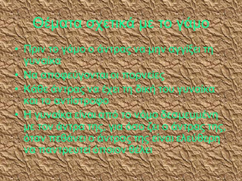 Θέματα σχετικά με το γάμο •Π•Πριν το γάμο ο άντρας να μην αγγίξει τη γυναίκα •Ν•Να αποφεύγονται οι πορνείες •Κ•Κάθε άντρας να έχει τη δική του γυναίκα και το αντίστροφο •Η•Η γυναίκα είναι από το νόμο δεσμευμένη με τον άντρα της, για όσο ζει ο άντρας της, όταν πεθάνει ο άντρας της είναι ελεύθερη να παντρευτεί όποιον θέλει