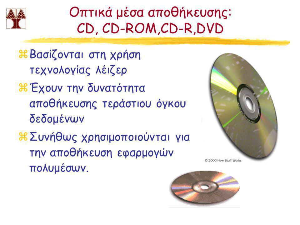 Οπτικά μέσα αποθήκευσης: CD, CD-ROM,CD-R,DVD zΒασίζονται στη χρήση τεχνολογίας λέιζερ zΈχουν την δυνατότητα αποθήκευσης τεράστιου όγκου δεδομένων zΣυνήθως χρησιμοποιούνται για την αποθήκευση εφαρμογών πολυμέσων.