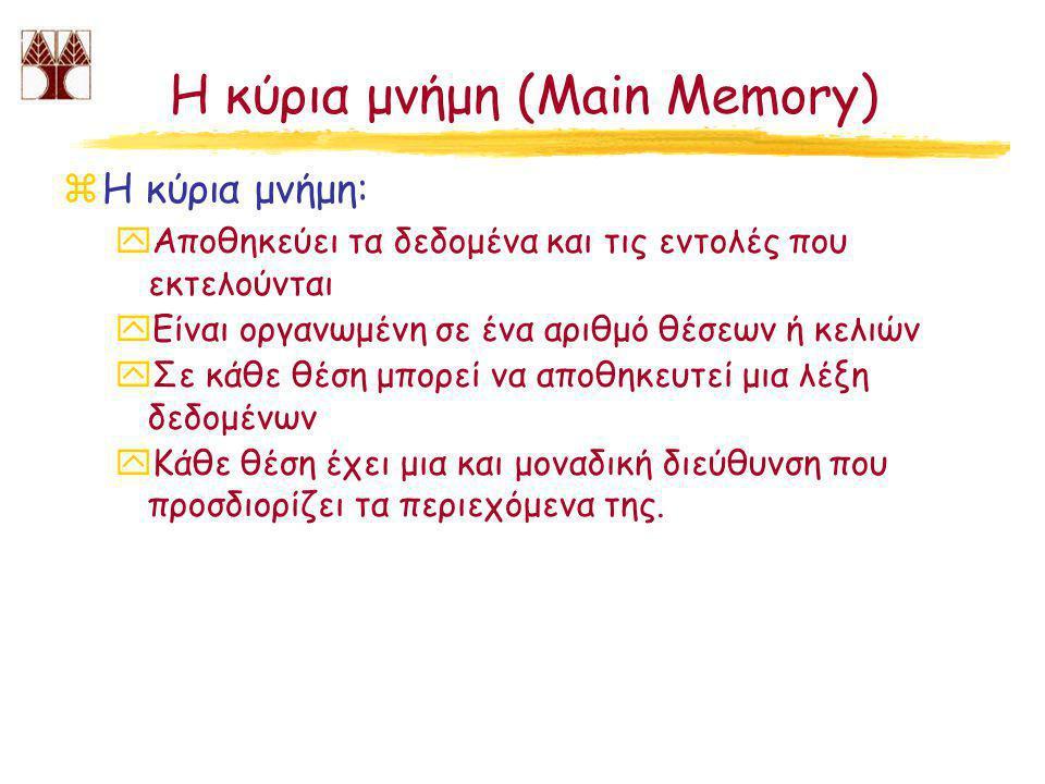 Η κύρια μνήμη (Main Memory) zΗ κύρια μνήμη: yΑποθηκεύει τα δεδομένα και τις εντολές που εκτελούνται yΕίναι οργανωμένη σε ένα αριθμό θέσεων ή κελιών yΣε κάθε θέση μπορεί να αποθηκευτεί μια λέξη δεδομένων yΚάθε θέση έχει μια και μοναδική διεύθυνση που προσδιορίζει τα περιεχόμενα της.