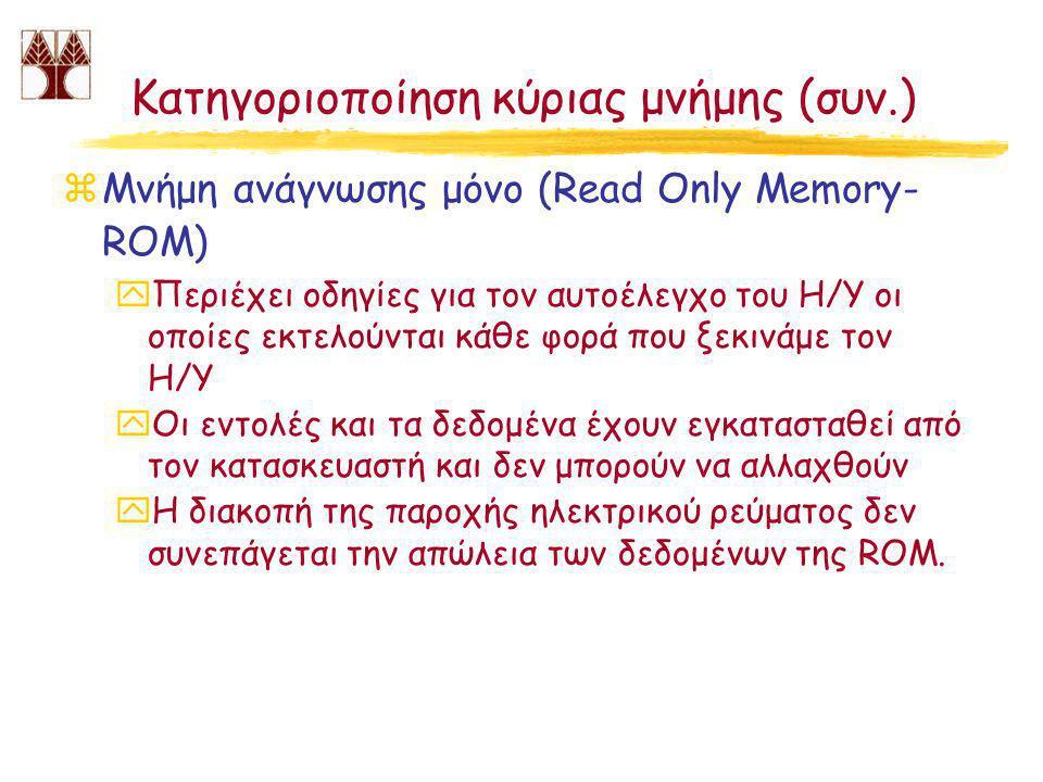 Κατηγοριοποίηση κύριας μνήμης (συν.) zΜνήμη ανάγνωσης μόνο (Read Only Memory- ROM) yΠεριέχει οδηγίες για τον αυτοέλεγχο του Η/Υ οι οποίες εκτελούνται κάθε φορά που ξεκινάμε τον Η/Υ yΟι εντολές και τα δεδομένα έχουν εγκατασταθεί από τον κατασκευαστή και δεν μπορούν να αλλαχθούν yΗ διακοπή της παροχής ηλεκτρικού ρεύματος δεν συνεπάγεται την απώλεια των δεδομένων της ROM.