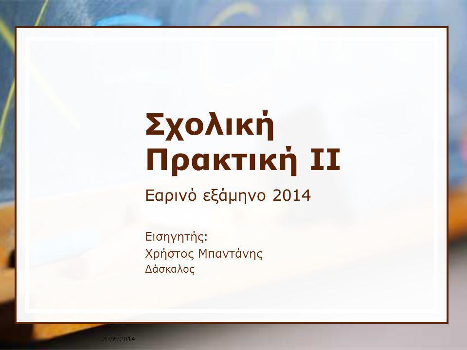 23/6/2014 Σχολική Πρακτική ΙΙ Εαρινό εξάμηνο 2014 Εισηγητής: Χρήστος Μπαντάνης Δάσκαλος