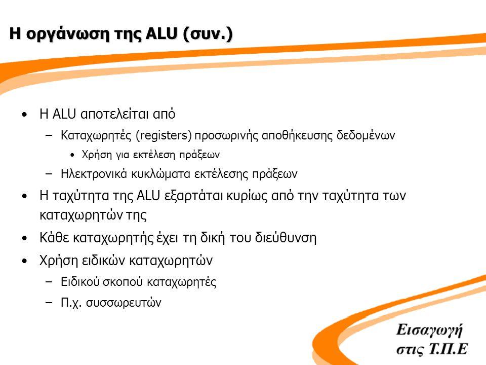 Η οργάνωση της ALU (συν.) •Η ALU αποτελείται από –Καταχωρητές (registers) προσωρινής αποθήκευσης δεδομένων •Χρήση για εκτέλεση πράξεων –Ηλεκτρονικά κυκλώματα εκτέλεσης πράξεων •Η ταχύτητα της ALU εξαρτάται κυρίως από την ταχύτητα των καταχωρητών της •Κάθε καταχωρητής έχει τη δική του διεύθυνση •Χρήση ειδικών καταχωρητών –Ειδικού σκοπού καταχωρητές –Π.χ.