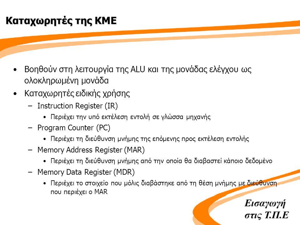 Καταχωρητές της ΚΜΕ •Βοηθούν στη λειτουργία της ALU και της μονάδας ελέγχου ως ολοκληρωμένη μονάδα •Καταχωρητές ειδικής χρήσης –Instruction Register (IR) •Περιέχει την υπό εκτέλεση εντολή σε γλώσσα μηχανής –Program Counter (PC) •Περιέχει τη διεύθυνση μνήμης της επόμενης προς εκτέλεση εντολής –Memory Address Register (MAR) •Περιέχει τη διεύθυνση μνήμης από την οποία θα διαβαστεί κάποιο δεδομένο –Memory Data Register (MDR) •Περιέχει το στοιχείο που μόλις διαβάστηκε από τη θέση μνήμης με διεύθυνση που περιέχει ο MAR