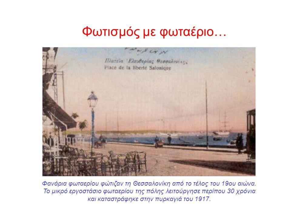 Φωτισμός με φωταέριο… Φανάρια φωταερίου φώτιζαν τη Θεσσαλονίκη από το τέλος του 19ου αιώνα. Το μικρό εργοστάσιο φωταερίου της πόλης λειτούργησε περίπο