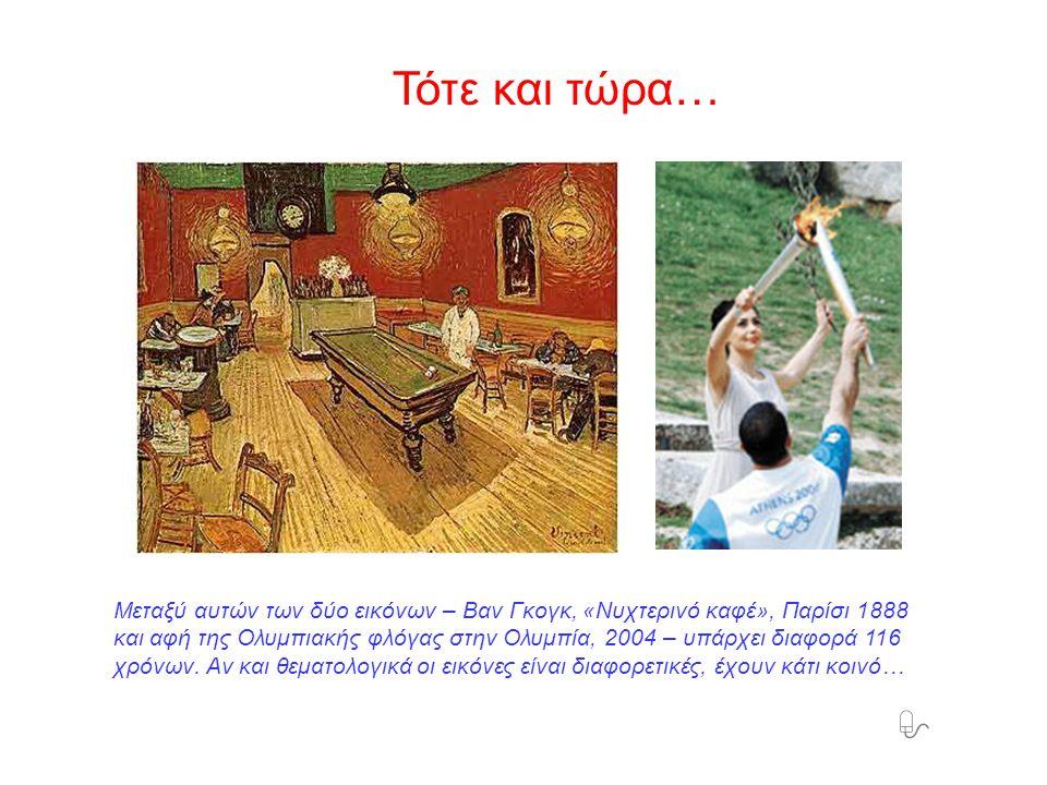 Τότε και τώρα…  Μεταξύ αυτών των δύο εικόνων – Βαν Γκογκ, «Νυχτερινό καφέ», Παρίσι 1888 και αφή της Ολυμπιακής φλόγας στην Ολυμπία, 2004 – υπάρχει διαφορά 116 χρόνων.