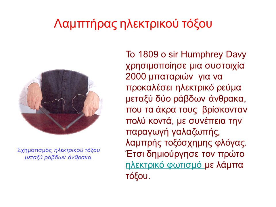 Το 1809 ο sir Humphrey Davy χρησιμοποίησε μια συστοιχία 2000 μπαταριών για να προκαλέσει ηλεκτρικό ρεύμα μεταξύ δύο ράβδων άνθρακα, που τα άκρα τους βρίσκονταν πολύ κοντά, με συνέπεια την παραγωγή γαλαζωπής, λαμπρής τοξόσχημης φλόγας.