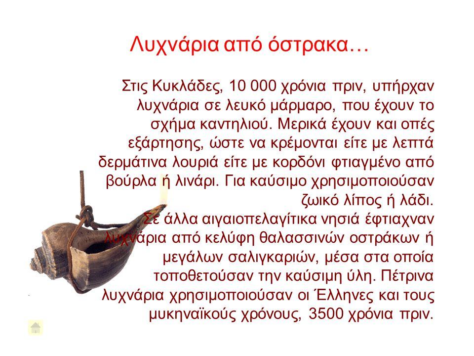 Στις Κυκλάδες, 10 000 χρόνια πριν, υπήρχαν λυχνάρια σε λευκό μάρμαρο, που έχουν το σχήμα καντηλιού. Μερικά έχουν και οπές εξάρτησης, ώστε να κρέμονται