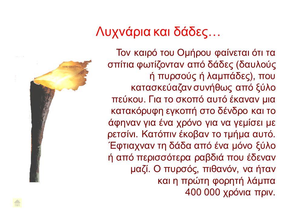 Λυχνάρια και δάδες… Τον καιρό του Ομήρου φαίνεται ότι τα σπίτια φωτίζονταν από δάδες (δαυλούς ή πυρσούς ή λαμπάδες), που κατασκεύαζαν συνήθως από ξύλο