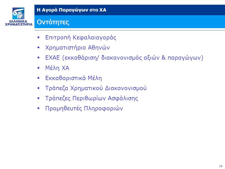 16 Η Αγορά Παραγώγων στο ΧΑ Οντότητες  Επιτροπή Κεφαλαιαγοράς  Χρηματιστήριο Αθηνών  ΕΧΑΕ (εκκαθάριση/ διακανονισμός αξιών & παραγώγων)  Μέλη ΧΑ 